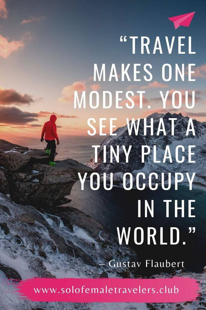 """""""Travel makes one modest. You see what a tiny place you occupy in the world."""" – Gustav Flaubert"""