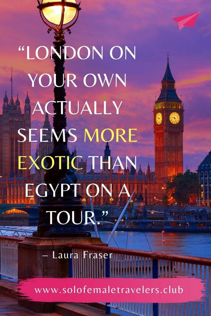 """""""London on your own actually seems more exotic than Egypt on a tour."""" – Laura Fraser"""
