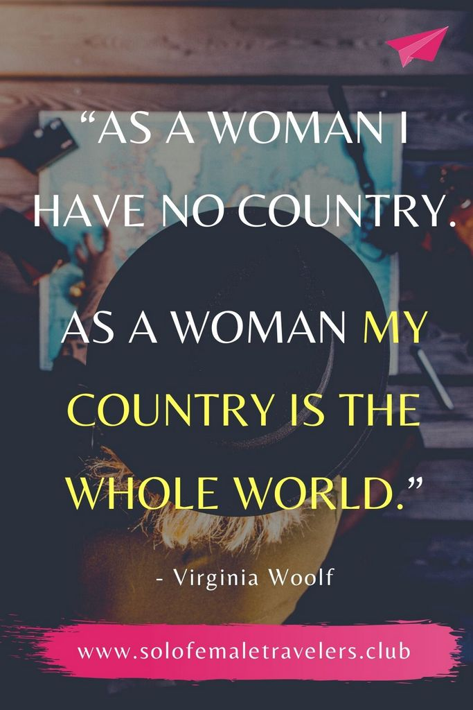 """""""As a woman I have no country. As a woman my country is the whole world."""" – Virginia Woolf"""
