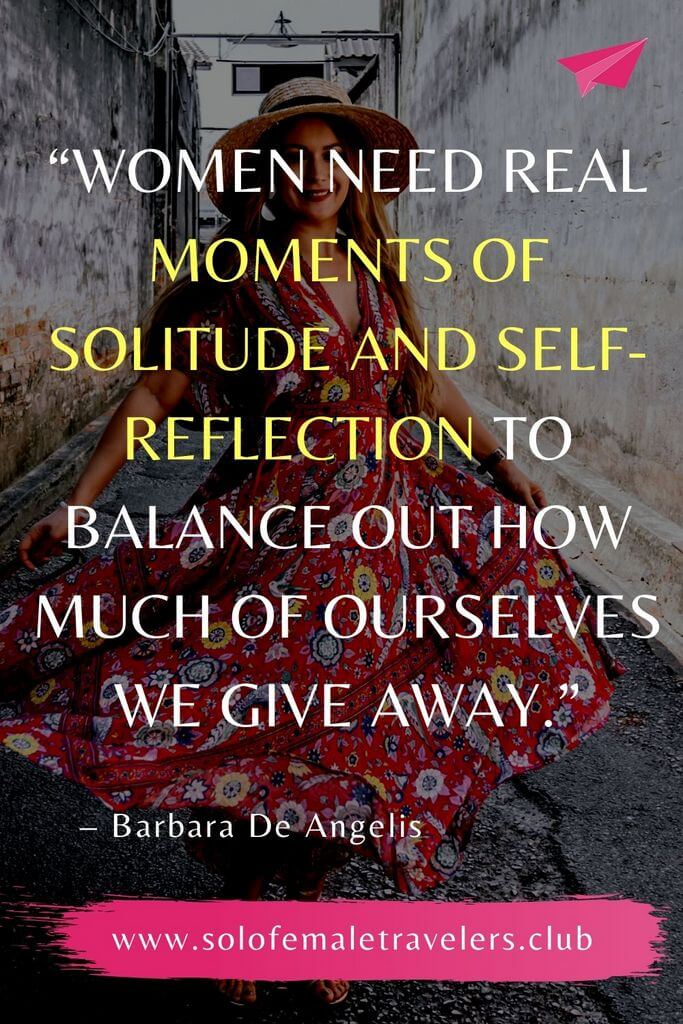 """""""Women need real moments of solitude and self-reflection to balance out how much of ourselves we give away."""" – Barbara De Angelis"""