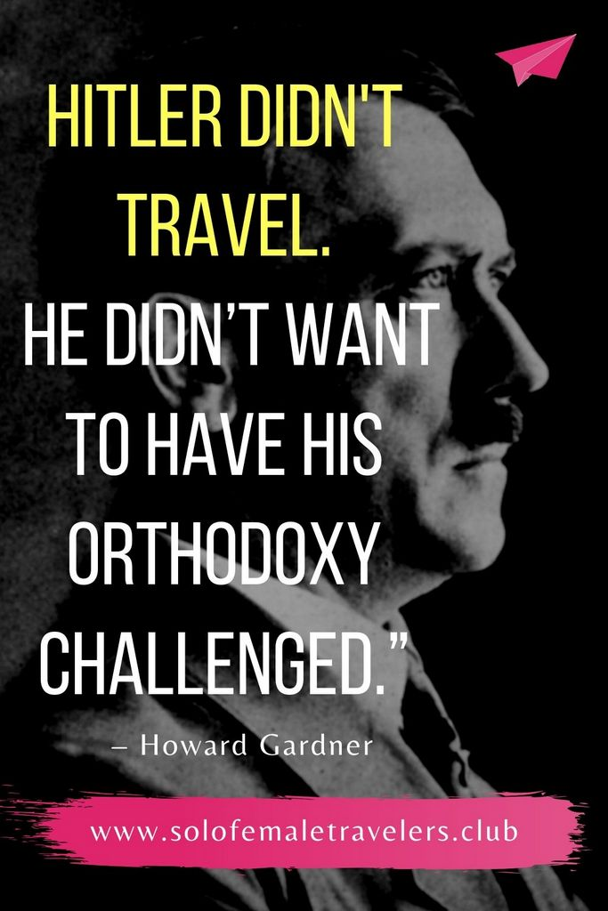 """""""Hitler didn't travel. Stalin didn't travel. Saddam Hussein never traveled. They didn't want to have their orthodoxy challenged."""" – Howard Gardner"""