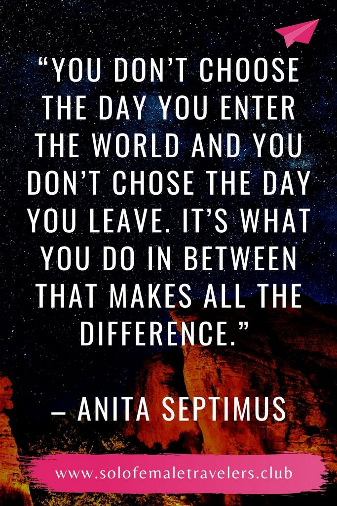 """""""You don't choose the day you enter the world and you don't chose the day you leave. It's what you do in between that makes all the difference."""" – Anita Septimus"""