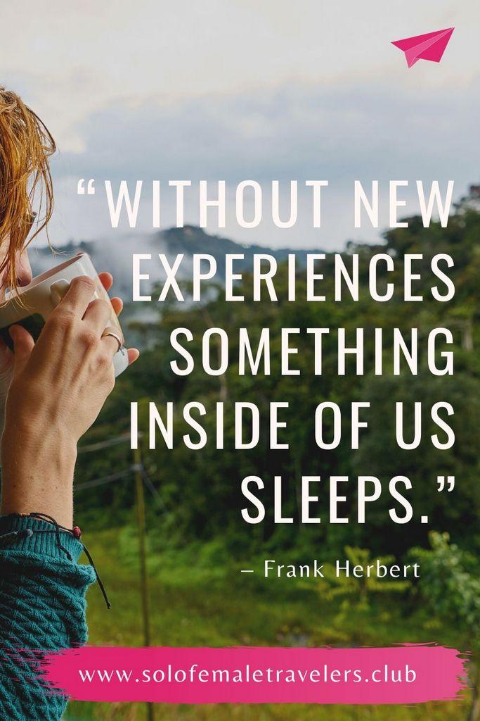 """Without new experiences something inside of us sleeps. The sleeper must awaken."" – Frank Herbert"
