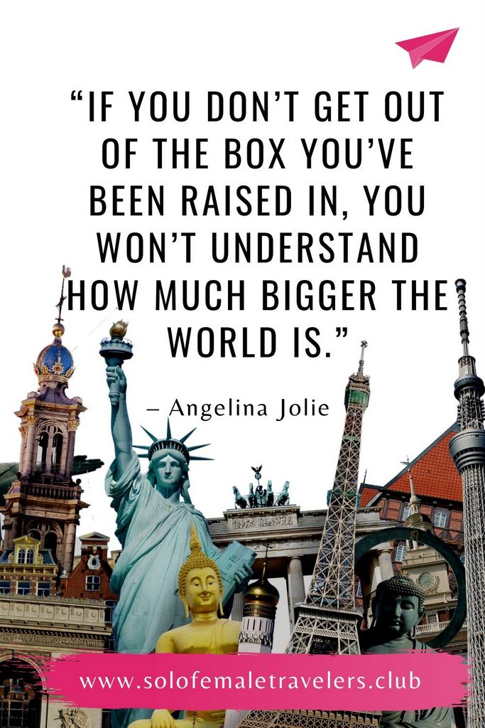"""""""If you don't get out of the box you've been raised in, you won't understand how much bigger the world is."""" – Angelina Jolie"""